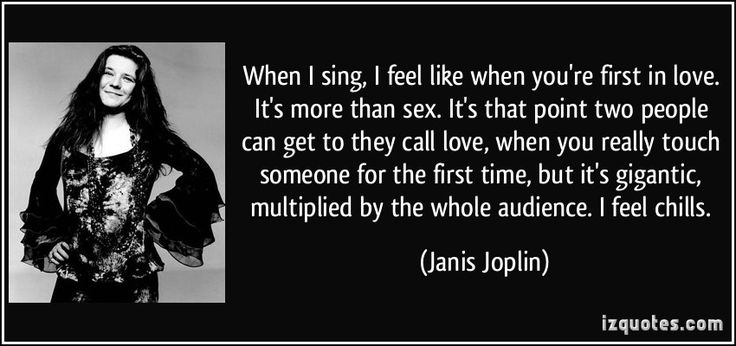 When I sing, I feel like when you're first in love. It's more than sex. It's that point two people can get to they call love, when you really touch someone for the first time, but it's gigantic, multiplied by the whole audience. I feel chills. (Janis Joplin) #quotes #quote #quotations #JanisJoplin