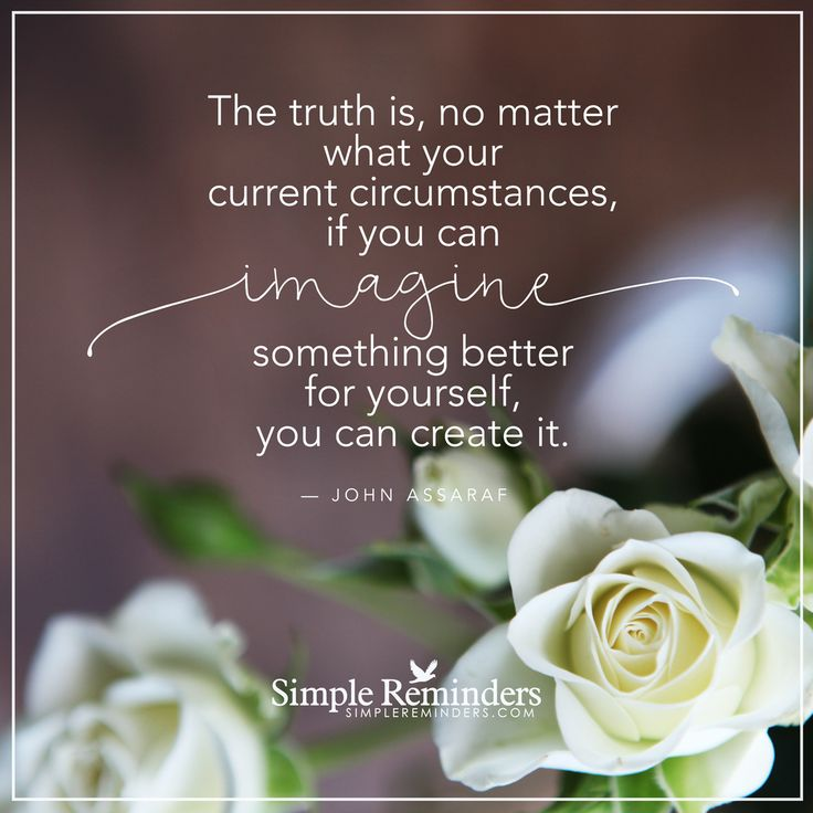 """The truth is, no matter what your current circumstances, if you can imagine something better for yourself, you can create it."" — John Assaraf #SimpleReminders #SRN @BryantMcGill @JenniYoung_ #quote #truth #imagine #create #self #wisdom #life"