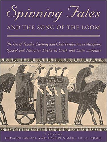Spinning Fates and the Song of the Loom: The Use of Textiles, Clothing and Cloth Production as Metaphor, Symbol and Narrative Device in Greek and Latin Literature: Giovanni Fanfani, Mary Harlow, Marie Louise Nosch: 9781785701603: Amazon.com: Books