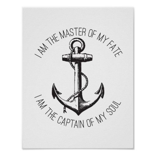 "I am the Master of my Fate Poster: ""I am the master of my fate. I am the captain of my soul."" This poster features this quote, a section of the short poem ""Invictus"" by the English poet William Ernest Henley (1849–1903). It's designed with a black anchor in the middle and black curved type above and below it."
