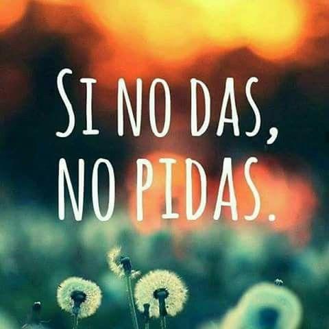 SI NO DAS,  NO PIDAS.