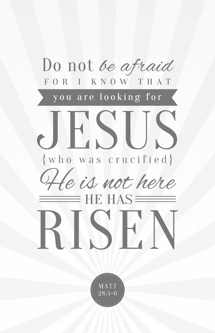 The angel said to the women, 'Do not be afraid, for I know that you are looking for Jesus, who was crucified. He is not here; he has risen, just as he said. Come and see the place where he lay.' (Matthew 28:5-6, NIV)
