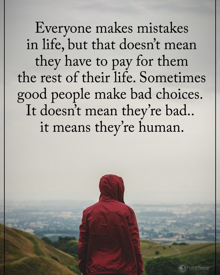 everyone makes mistakes in life, but that doesn't mean they have to pay for them the rest of their life. sometimes good people make bad choices. it doesn't mean they're bad..it means they're human.