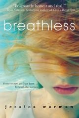 SWIMMING. Breathless by Jessica Warman. When Katie Kitrell is shipped off to boarding school, it doesn't take her long to become part of the It Crowd. She's smart, she's cute, and she's a swimming prodigy. What her new friends, roommate, and boyfriend don't know is that Katie has kept a secret about her past-that her schizophrenic older brother, Will, is quickly descending deeper into insanity. As her lie constantly threatens to reveal itself, it's all Katie can do to keep her head above…