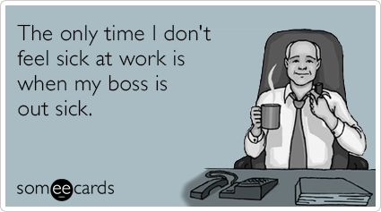 The only time I don't feel sick at work is when my boss is out sick.