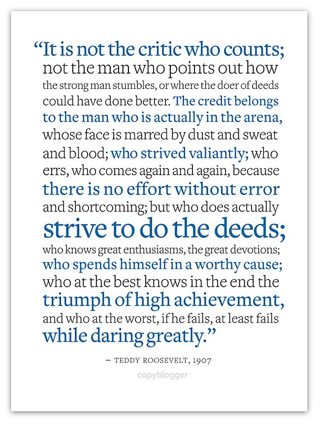 """It is not the critic who counts; not the man who points out how the strong man stumbles, or where the doer of deeds could have done better. The credit belongs to the man who is actually in the arena, whose face is marred by dust and sweat and blood; who strived valiantly; who errs, who comes again and again, because there is no effort without error and shortcoming; but who does actually strive to do the deeds; who knows great enthusiasms, the great devotions; who spends himself in a worthy…"