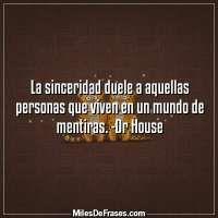 La sinceridad duele a aquellas personas que viven en un mundo de mentiras. -Dr House