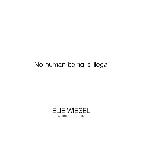 elie wiesel thoughts on humanity When human lives are endangered, when human dignity is in jeopardy, national borders and sensitivities become irrelevant whenever men or women are persecuted because of their race, religion, or political views, that place must - at that moment - become the center of the universe.