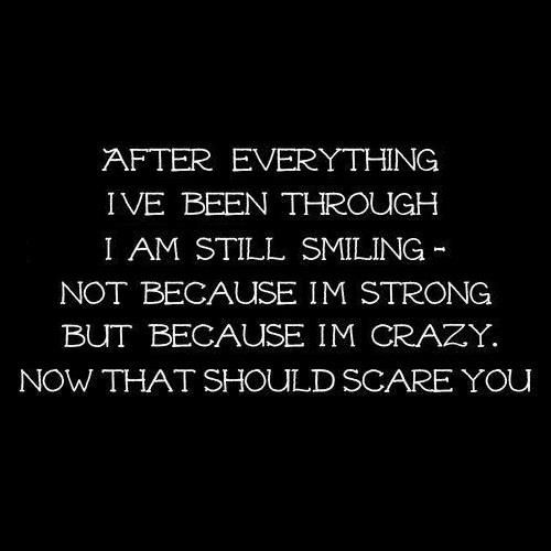 After everything I've been through I am still smiling - Not because I'm strong but because I'm crazy. Now that should scare you.