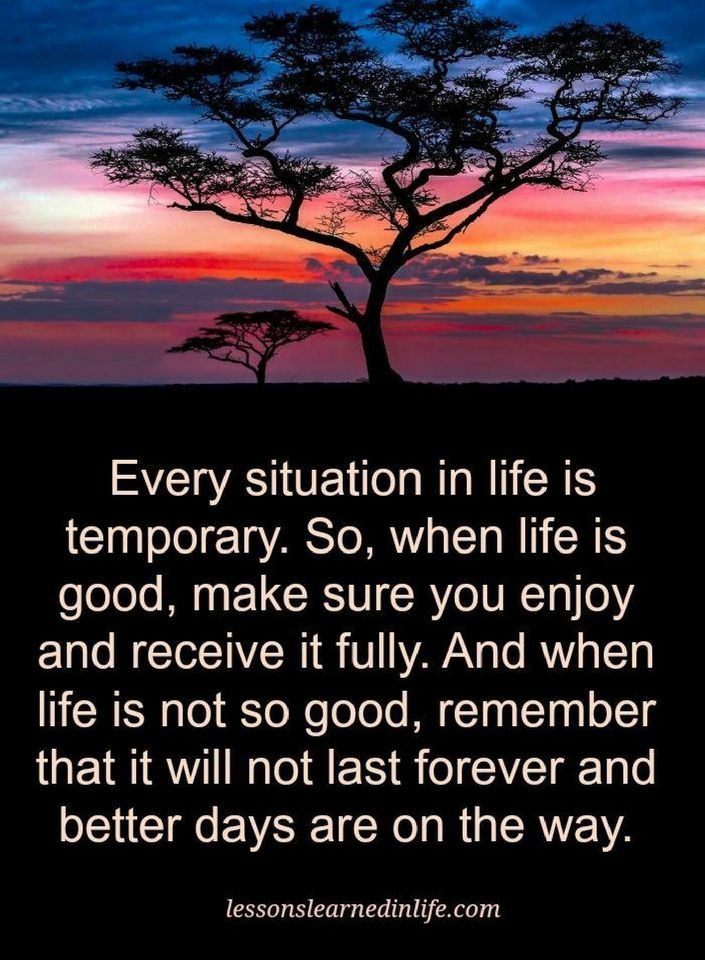 Quotes Every Situation in life is temporary. So, when life is good, make sure you enjoy and receive it fully. And when life is not so good, remember that it will not last forever and better days are on the way.