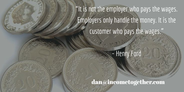 """""""It is not the employer who pays the wages. Employers only handle the money. It is the customer who pays the wages.""""   - Henry Ford"""