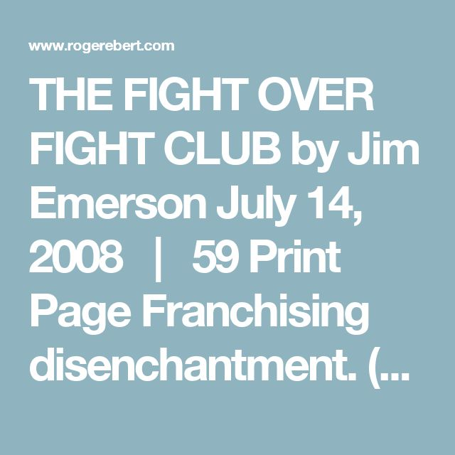 "THE FIGHT OVER FIGHT CLUB by Jim Emerson July 14, 2008   |   59 Print Page      Franchising disenchantment.  (This essay on ""Fight Club"" was originally published in 1999. I'm re-posting it now in preparation for a coming piece...)  ""A fascist rhapsody!"" — David Denby, The New Yorker  Ooof!  ""Morally repugnant! Socially irresponsible!"" — Anita M. Busch, The Hollywood Reporter  Ugh!  ""Deeply misogynistic!"" — Susan Stark, The Detroit News  Orgh!  ""Macho porn!"" — Roger Ebert, The Chicago…"