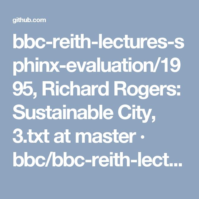 bbc-reith-lectures-sphinx-evaluation/1995, Richard Rogers: Sustainable City, 3.txt at master · bbc/bbc-reith-lectures-sphinx-evaluation · GitHub