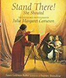 """Stand There! She Shouted: The Invincible Photographer Julia Margaret Cameron, by Susan Goldman Rubin 
