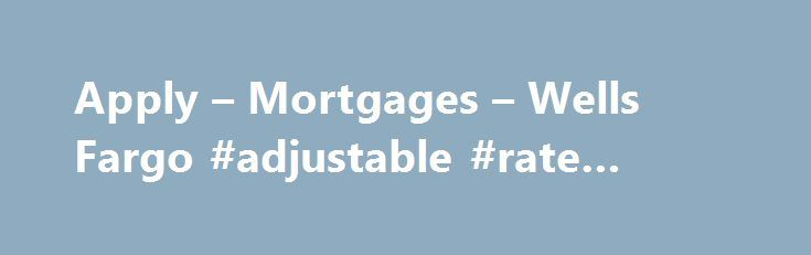 Apply – Mortgages – Wells Fargo #adjustable #rate #mortgages http://money.remmont.com/apply-mortgages-wells-fargo-adjustable-rate-mortgages/  #apply for mortgage # Apply Tip The home loan process just got better. Once you've applied, use your LoanTracker SM to complete important tasks and check your loan's progress — any day or time, from any computer, smartphone, or tablet. your LoanTracker is not available with all loans; talk to a home mortgage consultant for details. How the home…