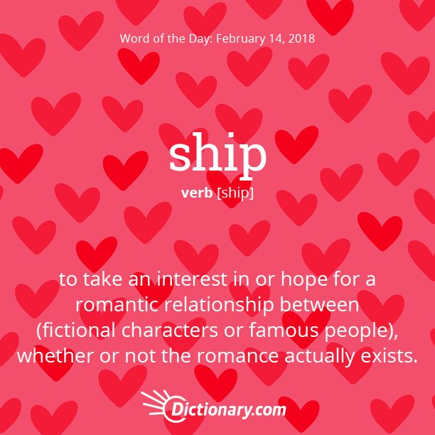 Dictionary.com's Word of the Day - ship - to take an interest in or hope for a romantic relationship between (fictional characters or famous people), whether or not the romance actually exists: I'm shipping for those guys—they would make a great couple!