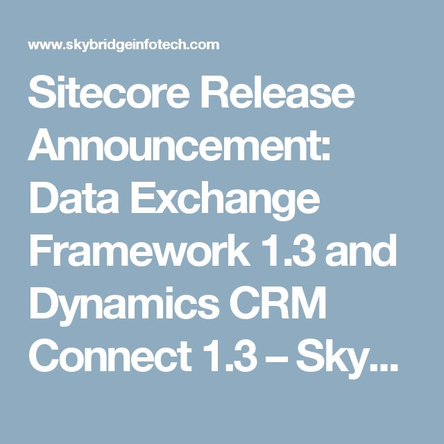 Sitecore Release Announcement: Data Exchange Framework 1.3 and Dynamics CRM Connect 1.3 – Skybridge