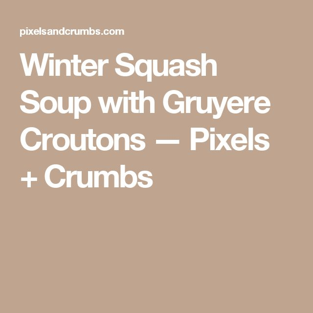 Winter Squash Soup with Gruyere Croutons — Pixels + Crumbs