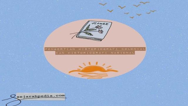 Pengertian Historiografi Kolonial Dan Historiografi Nasional Buku Sejarah Menjilid Buku Sejarah