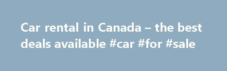 Car rental in Canada – the best deals available #car #for #sale http://car.remmont.com/car-rental-in-canada-the-best-deals-available-car-for-sale/  #car rental canada # Car rental Canada We don t calculate extra fees like credit card charges or reservation costs Car rental Canada Discover Canada as comfortable as possible with car rental When travelling by car rental in Canada you will be amazed by the overwhelming number of parks and cities. The name Canada comes […]The post Car rental in…