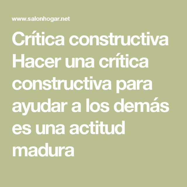 Crítica constructiva Hacer una crítica constructiva para ayudar a los  demás es una actitud madura