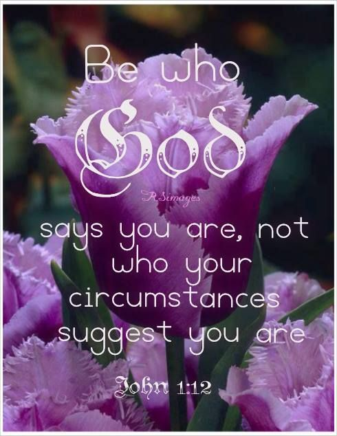 Be who God says you are, not who your circumstances suggest you are.  John 1:12