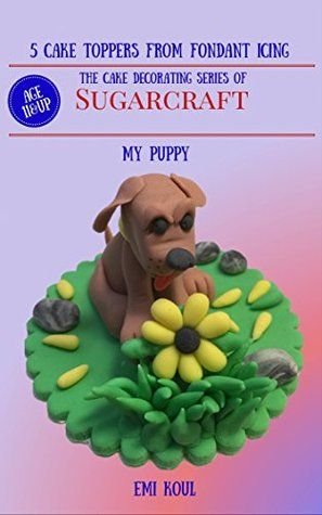 5 Cake Toppers From Fondant Icing The Cake Decorating Series Of Sugarcraft - (My Puppy)
