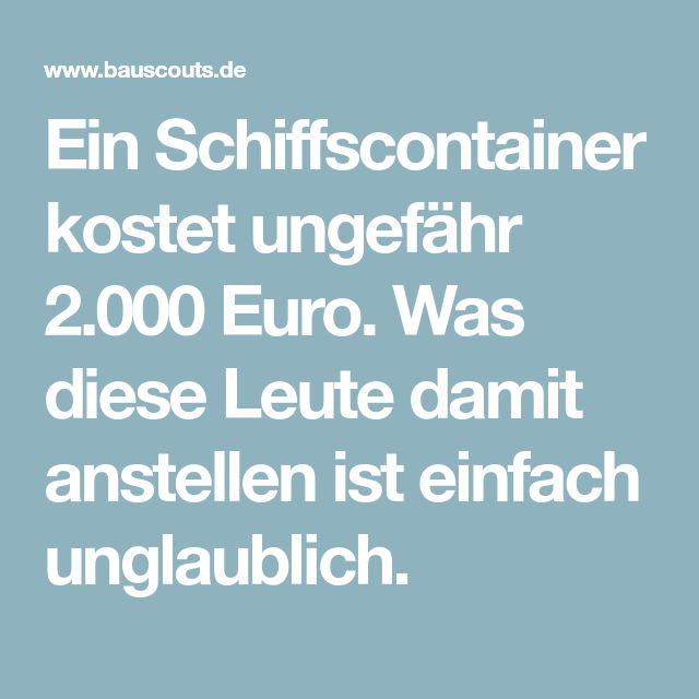 Ein Schiffscontainer kostet ungefähr 2.000 Euro. Was diese Leute damit anstellen ist einfach unglaublich.