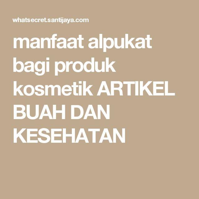 manfaat alpukat bagi produk kosmetik ARTIKEL BUAH DAN KESEHATAN