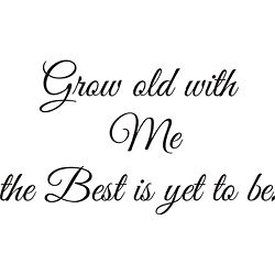 Grow Old with Me Vinyl Wall Art ~ This is a saying my mother used on some of her ceramic crafts back in the day...... <3
