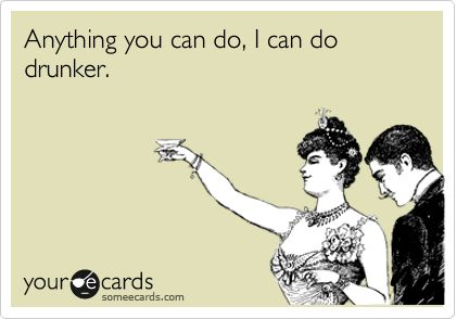 """""""Anything you can do, I can do drunker."""" you heard it here first #funny #alcohol #someecards #drinking"""