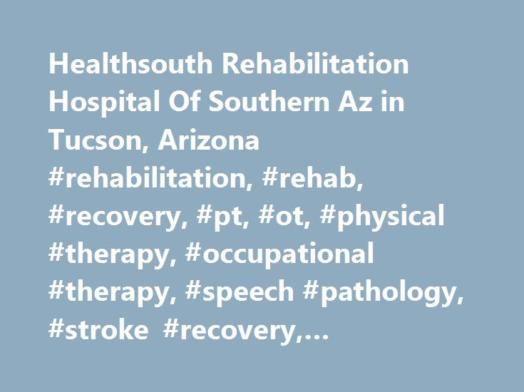 Healthsouth Rehabilitation Hospital Of Southern Az in Tucson, Arizona #rehabilitation, #rehab, #recovery, #pt, #ot, #physical #therapy, #occupational #therapy, #speech #pathology, #stroke #recovery, #amputation http://louisiana.remmont.com/healthsouth-rehabilitation-hospital-of-southern-az-in-tucson-arizona-rehabilitation-rehab-recovery-pt-ot-physical-therapy-occupational-therapy-speech-pathology-stroke-recovery/  # Healthsouth Rehabilitation Hospital Of Southern Az Rehabilitation Hospital…