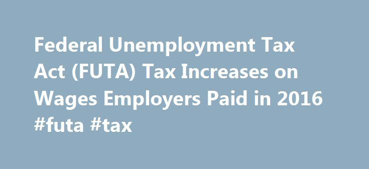 Federal Unemployment Tax Act (FUTA) Tax Increases on Wages Employers Paid in 2016 #futa #tax http://china.remmont.com/federal-unemployment-tax-act-futa-tax-increases-on-wages-employers-paid-in-2016-futa-tax/  # Google Translate Disclaimer This Google translation feature, provided on the Employment Development Department (EDD) website, is for informational purposes only. The web pages currently in English on the EDD website are the official and accurate source for the program information and…