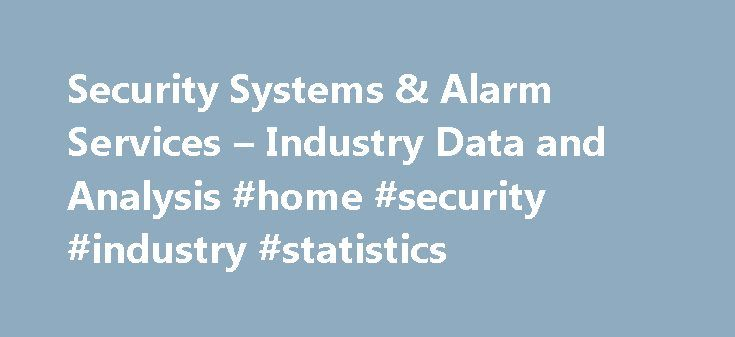 Security Systems & Alarm Services – Industry Data and Analysis #home #security #industry #statistics http://colorado.nef2.com/security-systems-alarm-services-industry-data-and-analysis-home-security-industry-statistics/  # Security Systems and Alarm Services Comprehensive research reports provide in-depth industry analysis and five-year growth forecasts, with special focus on the underlying structure and external forces and relationships that affect industries and their performance. Report…
