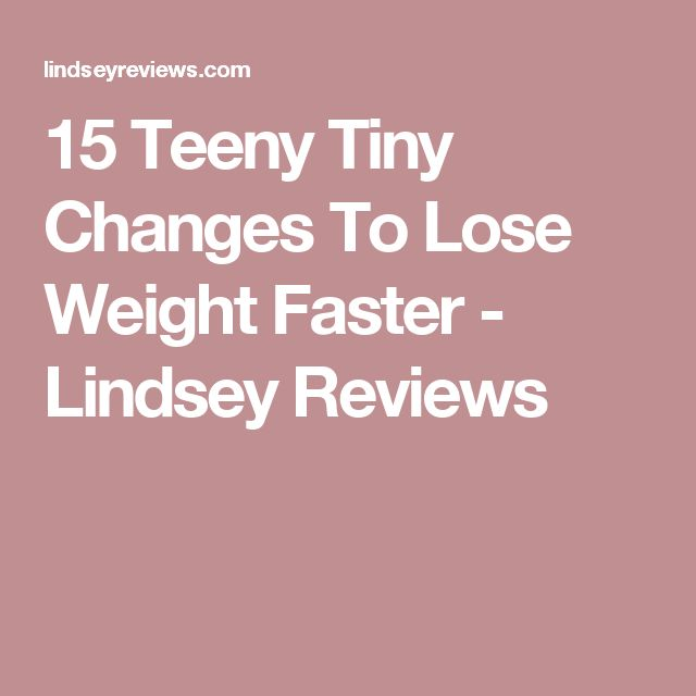 15 Teeny Tiny Changes To Lose Weight Faster - Lindsey Reviews
