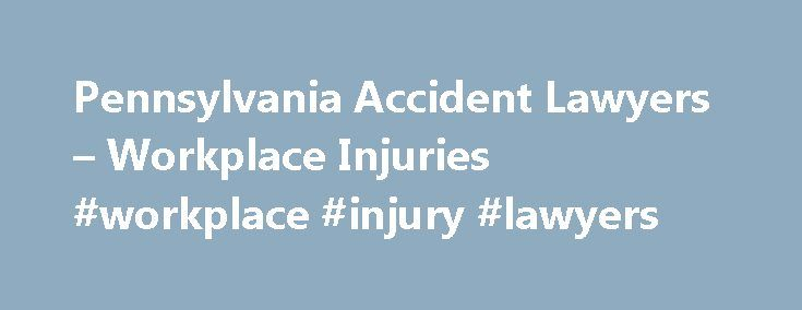 Pennsylvania Accident Lawyers – Workplace Injuries #workplace #injury #lawyers http://oklahoma.remmont.com/pennsylvania-accident-lawyers-workplace-injuries-workplace-injury-lawyers/  # Workplace Injury Lawyers Accidents can and do happen on the job. Each year, thousands of workers are seriously hurt and killed in mishaps at mines, factories, agricultural operations, construction sites and at various other workplaces. Among the most common causes of serious work injuries are accidents…