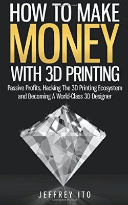 How To Make Money With 3D Printing: Passive Profits, Hacking The 3D Printing Ecosystem And Becoming A World-Class 3D Designer