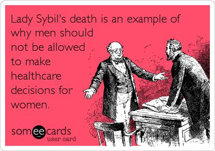 Funny TV Ecard: Lady Sybil's death is an example of why men should not be allowed to make healthcare decisions for women.
