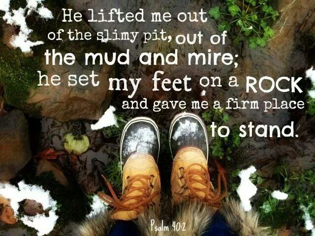 Psalm 40:2  (In Japanese: 詩篇40:2 私を滅びの穴から、泥沼から、引き上げてくださった。そして私の足を巌の上に置き、私の歩みを確かにされた)