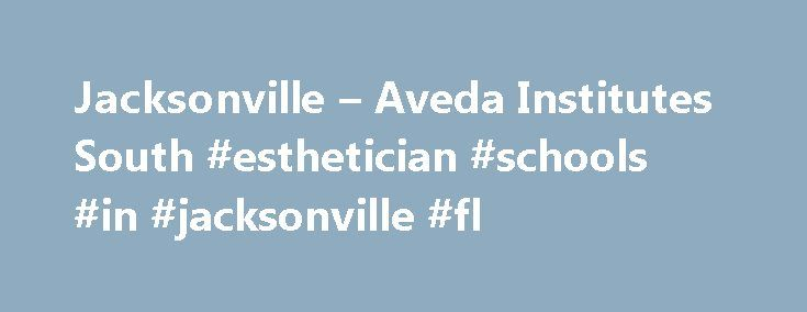 Jacksonville – Aveda Institutes South #esthetician #schools #in #jacksonville #fl http://singapore.remmont.com/jacksonville-aveda-institutes-south-esthetician-schools-in-jacksonville-fl/  # Aveda Institute Aveda Institute Aveda Institute Jacksonville Just consider the landscape from the historic St. John s River to its vast coastline, gorgeous beaches, and nearby art scene in St. Augustine it makes perfect sense to have a cosmetology school in Jacksonville that encourages all natural beauty…