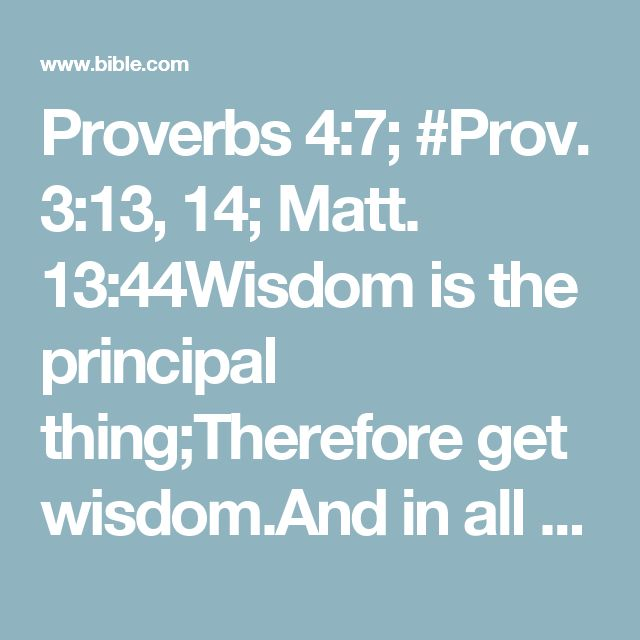 Proverbs 4:7; #Prov. 3:13, 14; Matt. 13:44Wisdom is the principal thing;Therefore get wisdom.And in all your getting, get understanding.