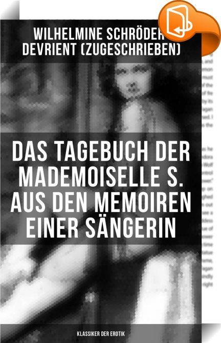 """Das Tagebuch der Mademoiselle S. Aus den Memoiren einer Sängerin (Klassiker der Erotik)    :  """"Aus den Memoiren einer Sängerin"""" (auch bekannt unter dem Titel """"Das Tagebuch der Mademoiselle S."""") erschien zunächst anonym 1868-1875. Die Verfasserschaft der Wilhelmine Schroeder-Devrient ist umstritten. Wilhelmine Henriette Friederike Marie Schröder-Devrient (1804 - 1860) war eine deutsche Opernsängerin (Sopran). Sie gilt als die größte deutsche Gesangstragödin des 19. Jahrhunderts. Schröde..."""