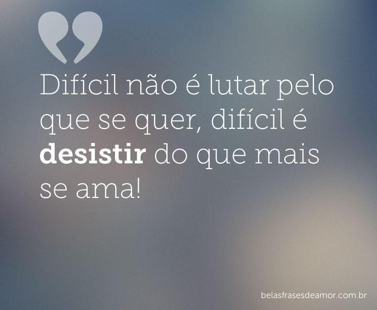 www.nao vou esqueicer do amor.com | Difícil não é lutar pelo que se quer, difícil é desistir do ...