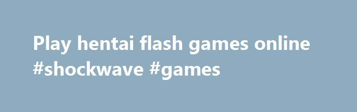 Play hentai flash games online #shockwave #games http://game.remmont.com/play-hentai-flash-games-online-shockwave-games/  A teleportation mishap has scattered the members of your crew. As the ship s captain, it s. A community of artists, game developers,