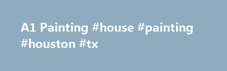 A1 Painting #house #painting #houston #tx http://sudan.nef2.com/a1-painting-house-painting-houston-tx/  # Call A1 Painting of Houston for trusted, residential and commercial interior and exterior painting in Houston, Tx. Free personalized estimates. Professional Houston House Painters Committed to your SatisfactionA1 Painting of Houston is a painting contractor focused on providing you with a great interior or exterior painting experience. Our Houston Painters provide complete interior and…