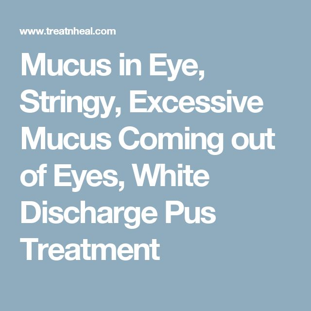 Mucus in Eye, Stringy, Excessive Mucus Coming out of Eyes, White Discharge Pus Treatment