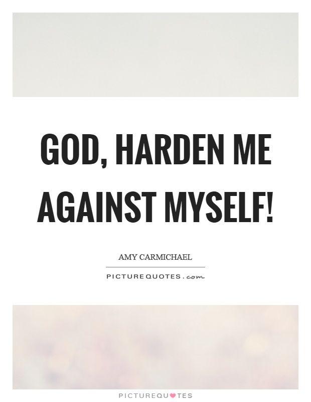 """""""God, harden me against myself"""" -  Amy Carmichael"""