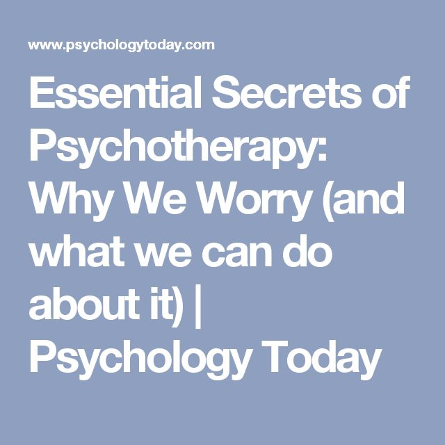 Essential Secrets of Psychotherapy: Why We Worry (and what we can do about it) | Psychology Today