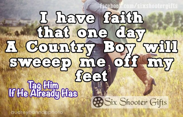 I have faith that one day A Country Boy will sweet me off my feet.