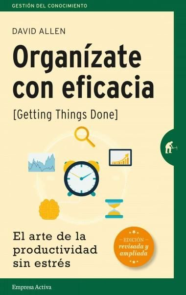 Organizate con eficacia / Getting Things Done: El Arte De La Productividad Sin Estres / the Art of Stress-free Pr...